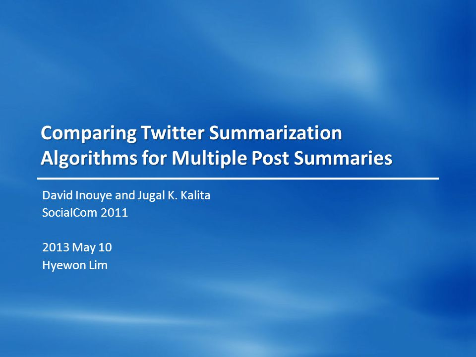 Comparing Twitter Summarization Algorithms for Multiple Post Summaries David Inouye and Jugal K. Kalita SocialCom 2011 2013 May 10 Hyewon Lim