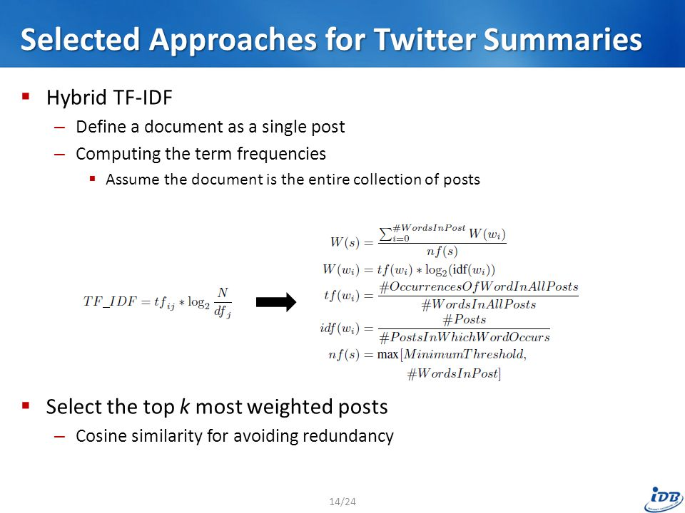 Selected Approaches for Twitter Summaries  Hybrid TF-IDF – Define a document as a single post – Computing the term frequencies  Assume the document is the entire collection of posts  Select the top k most weighted posts – Cosine similarity for avoiding redundancy 14/24