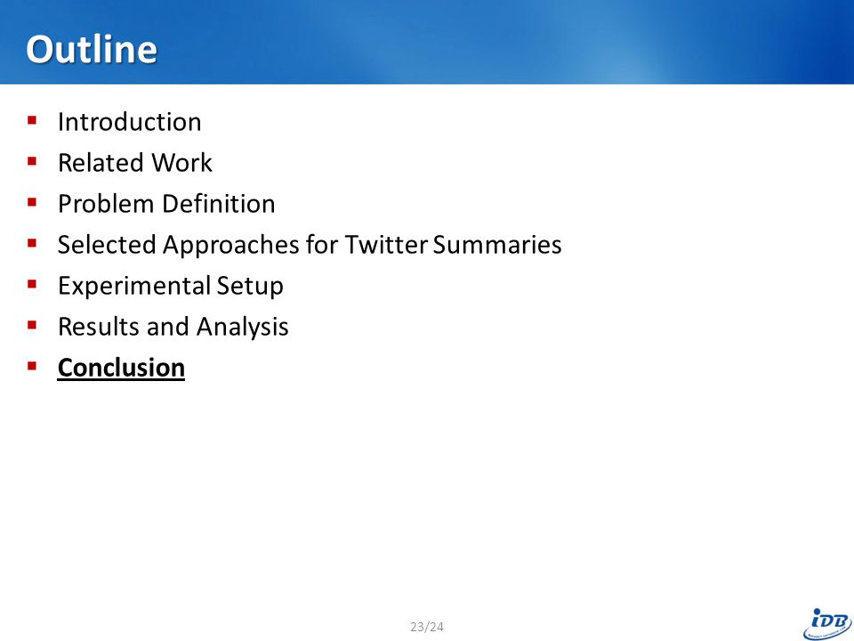 Outline  Introduction  Related Work  Problem Definition  Selected Approaches for Twitter Summaries  Experimental Setup  Results and Analysis  Conclusion 23/24