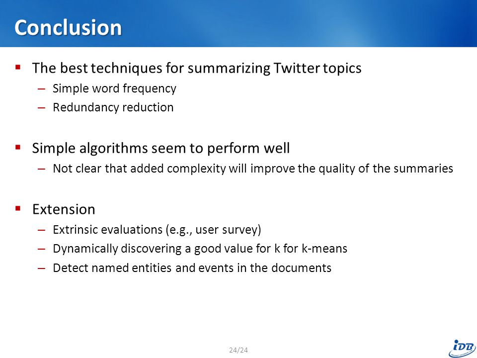 Conclusion  The best techniques for summarizing Twitter topics – Simple word frequency – Redundancy reduction  Simple algorithms seem to perform well – Not clear that added complexity will improve the quality of the summaries  Extension – Extrinsic evaluations (e.g., user survey) – Dynamically discovering a good value for k for k-means – Detect named entities and events in the documents 24/24