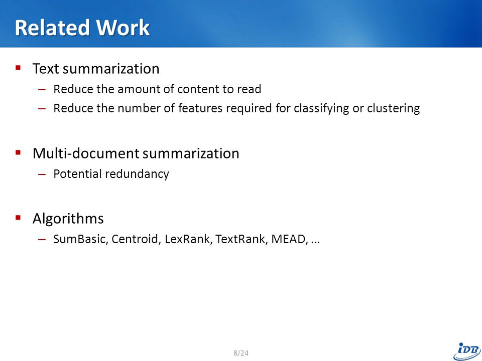 Related Work  Text summarization – Reduce the amount of content to read – Reduce the number of features required for classifying or clustering  Mult