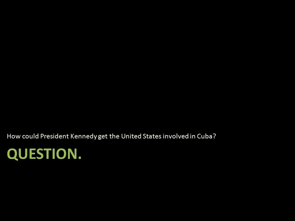 QUESTION. How could President Kennedy get the United States involved in Cuba