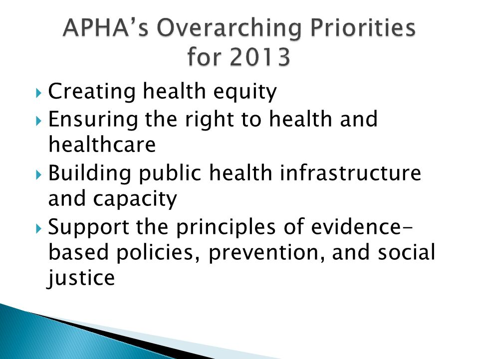  Creating health equity  Ensuring the right to health and healthcare  Building public health infrastructure and capacity  Support the principles of evidence- based policies, prevention, and social justice