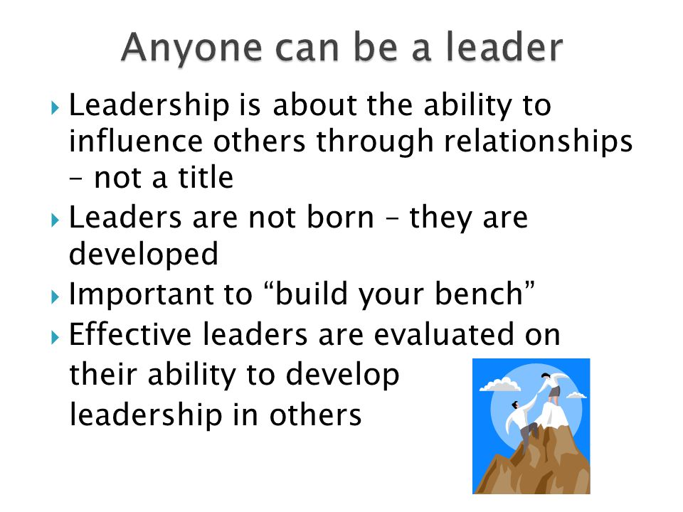  Leadership is about the ability to influence others through relationships – not a title  Leaders are not born – they are developed  Important to build your bench  Effective leaders are evaluated on their ability to develop leadership in others
