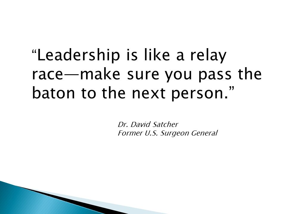 Leadership is like a relay race—make sure you pass the baton to the next person. Dr.