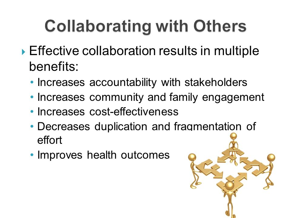  Effective collaboration results in multiple benefits: Increases accountability with stakeholders Increases community and family engagement Increases cost-effectiveness Decreases duplication and fragmentation of effort Improves health outcomes