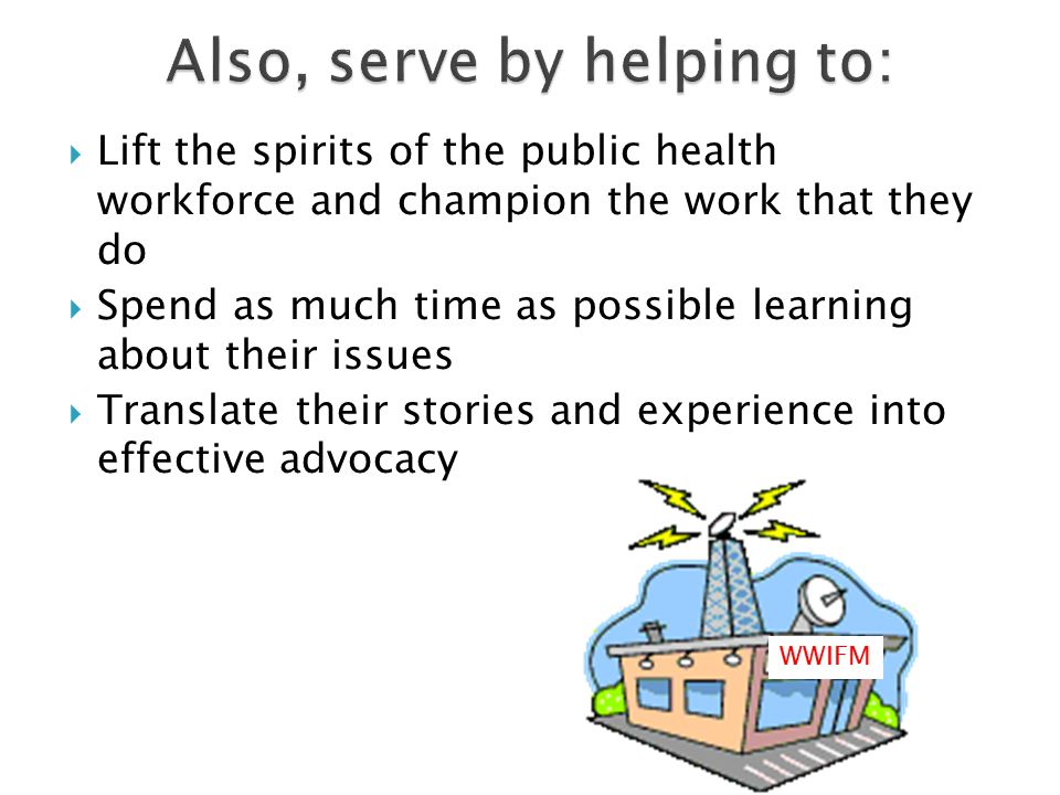 Lift the spirits of the public health workforce and champion the work that they do  Spend as much time as possible learning about their issues  Translate their stories and experience into effective advocacy WWIFM