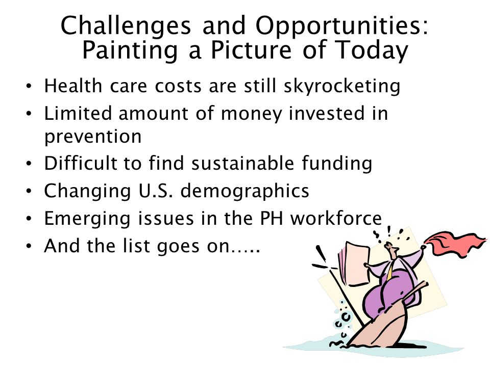 Challenges and Opportunities: Painting a Picture of Today Health care costs are still skyrocketing Limited amount of money invested in prevention Difficult to find sustainable funding Changing U.S.