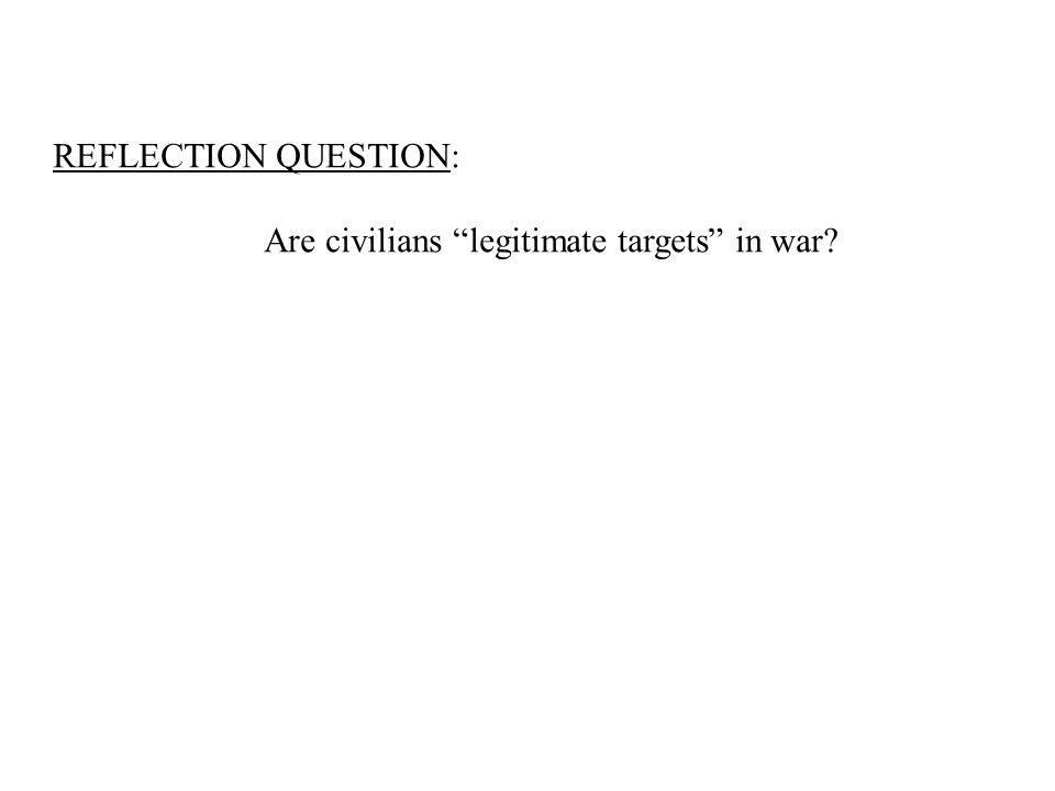 REFLECTION QUESTION: Are civilians legitimate targets in war