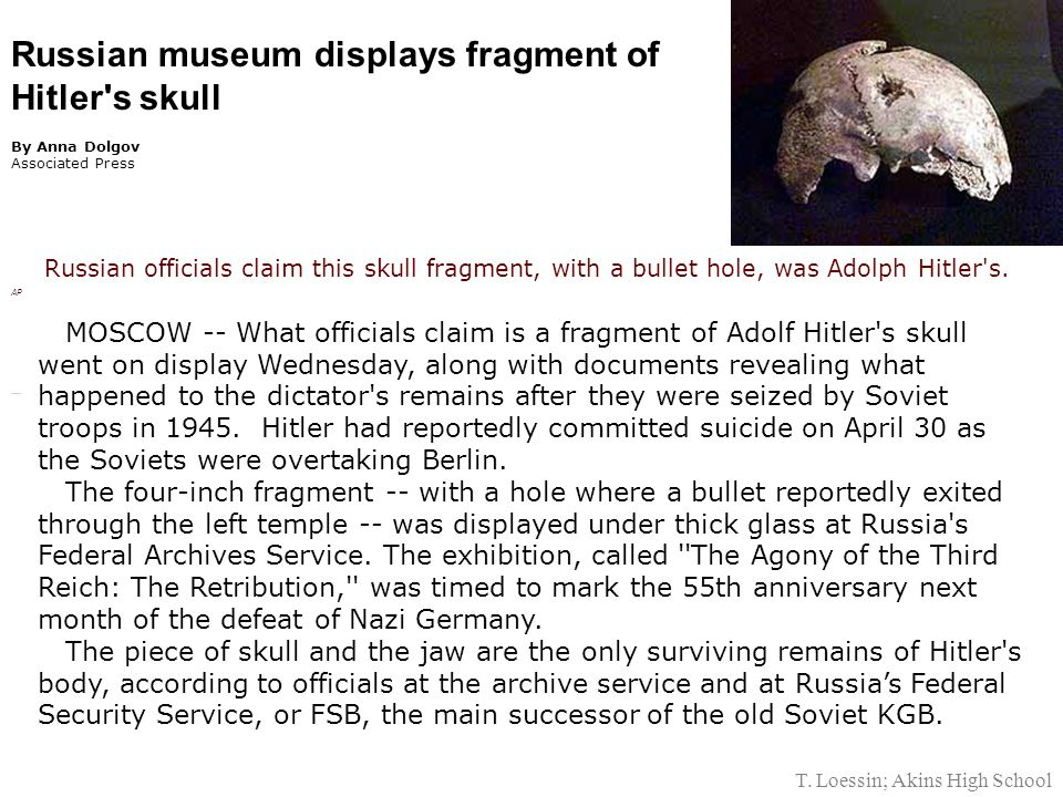 Russian museum displays fragment of Hitler s skull By Anna Dolgov Associated Press Russian officials claim this skull fragment, with a bullet hole, was Adolph Hitler s.
