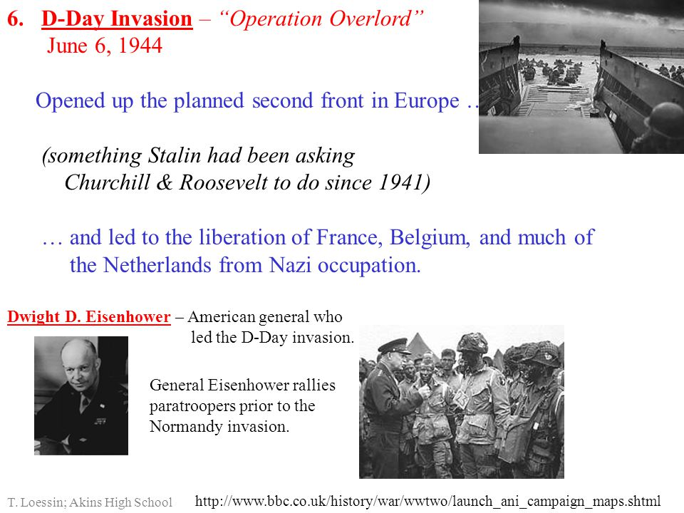 6.D-Day Invasion – Operation Overlord June 6, 1944 Opened up the planned second front in Europe … (something Stalin had been asking Churchill & Roosevelt to do since 1941) … and led to the liberation of France, Belgium, and much of the Netherlands from Nazi occupation.