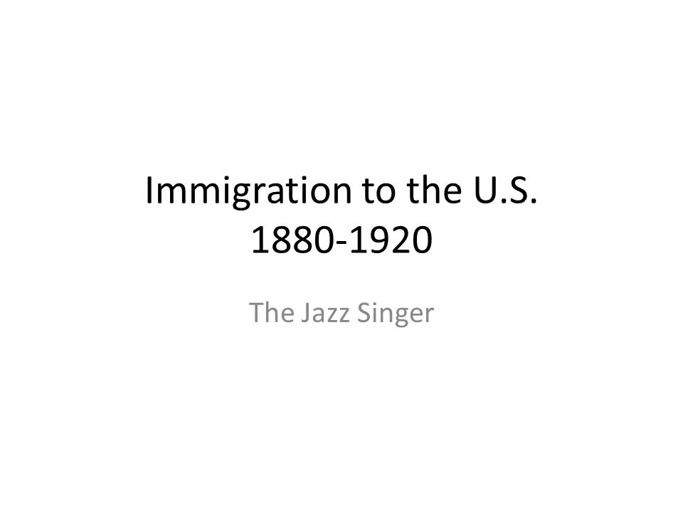 Immigration to the U.S. 1880-1920 The Jazz Singer