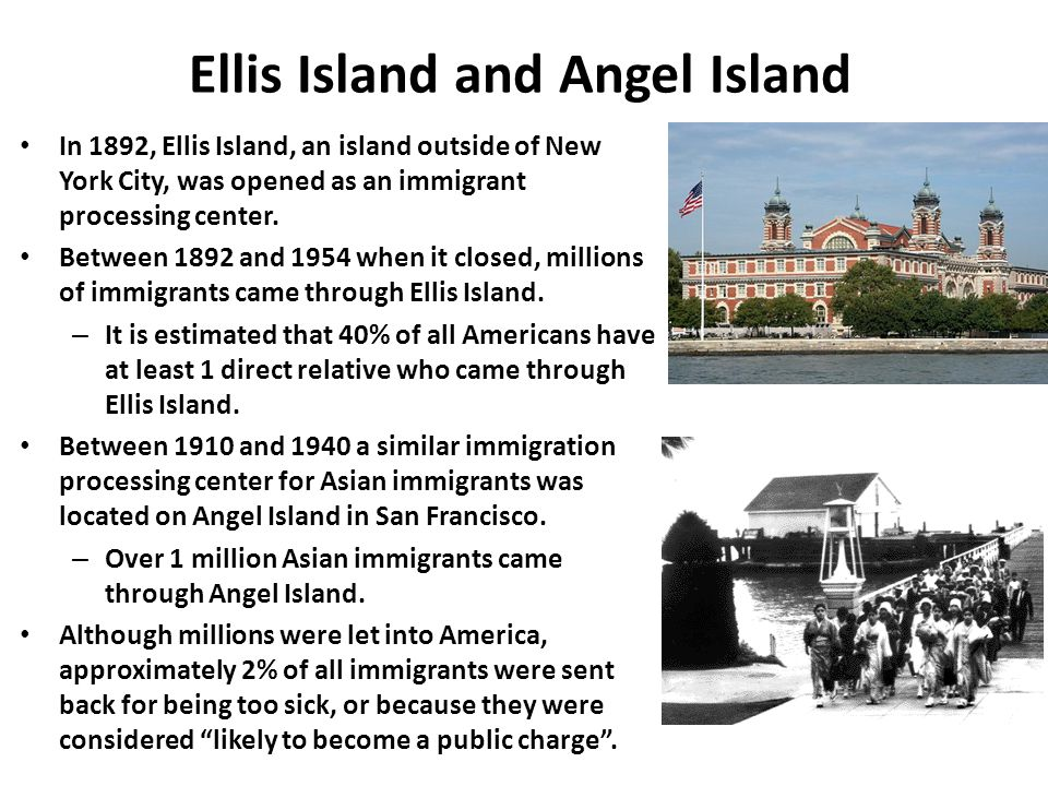 Ellis Island and Angel Island In 1892, Ellis Island, an island outside of New York City, was opened as an immigrant processing center. Between 1892 an