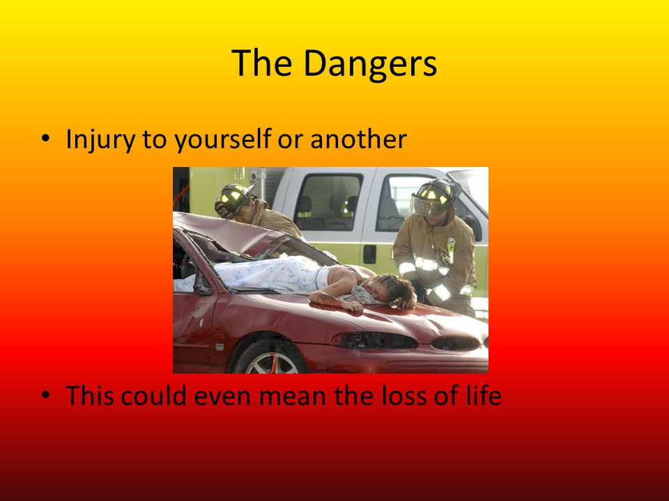 The Dangers Injury to yourself or another This could even mean the loss of life