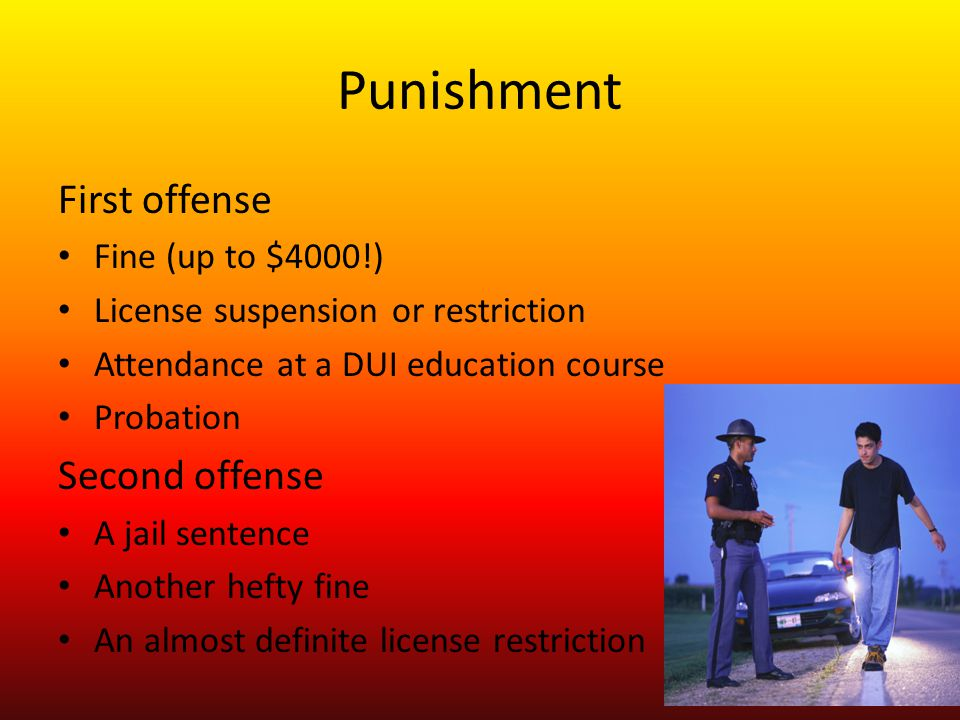 Punishment First offense Fine (up to $4000!) License suspension or restriction Attendance at a DUI education course Probation Second offense A jail sentence Another hefty fine An almost definite license restriction