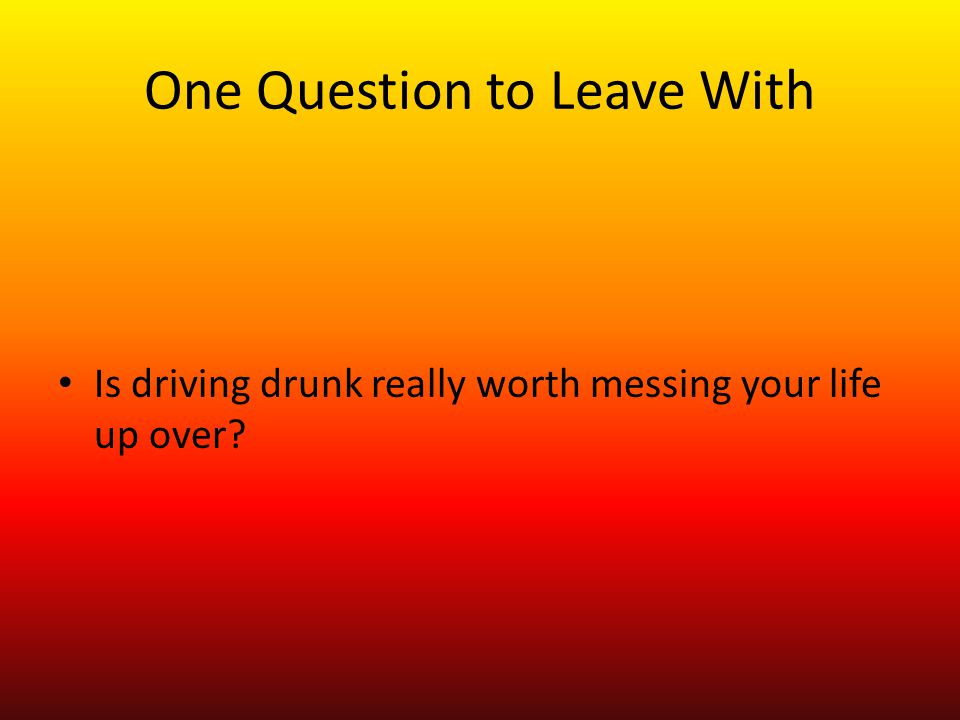 One Question to Leave With Is driving drunk really worth messing your life up over?