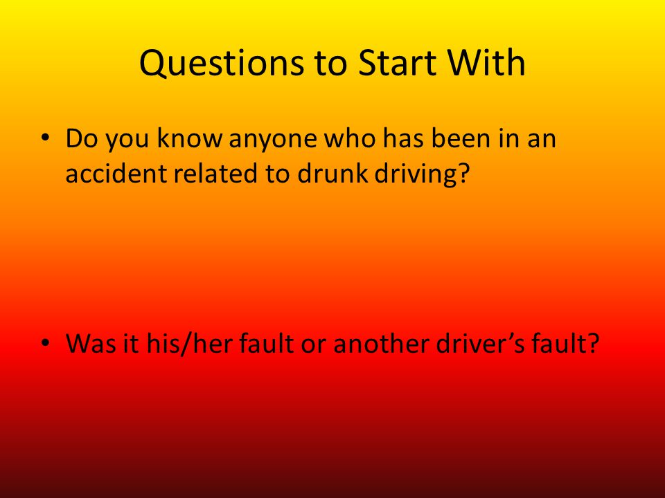 Questions to Start With Do you know anyone who has been in an accident related to drunk driving.