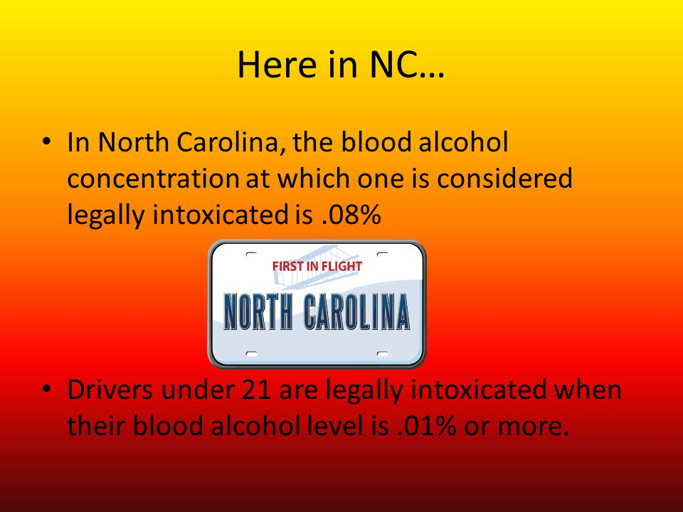 Here in NC… In North Carolina, the blood alcohol concentration at which one is considered legally intoxicated is.08% Drivers under 21 are legally into