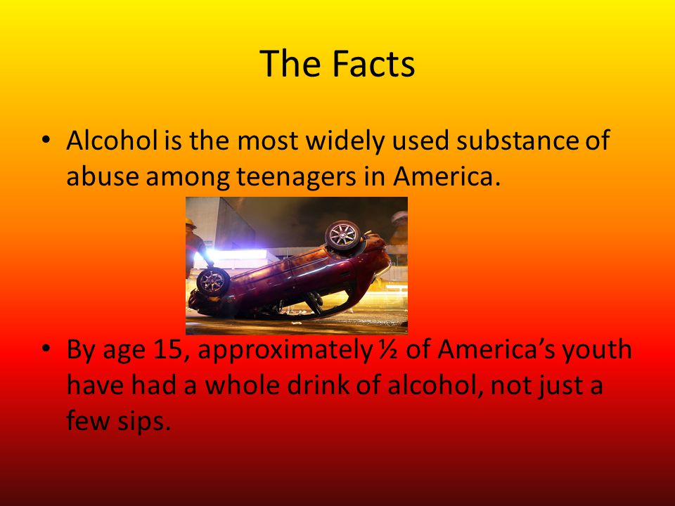 The Facts Alcohol is the most widely used substance of abuse among teenagers in America. By age 15, approximately ½ of America's youth have had a whol