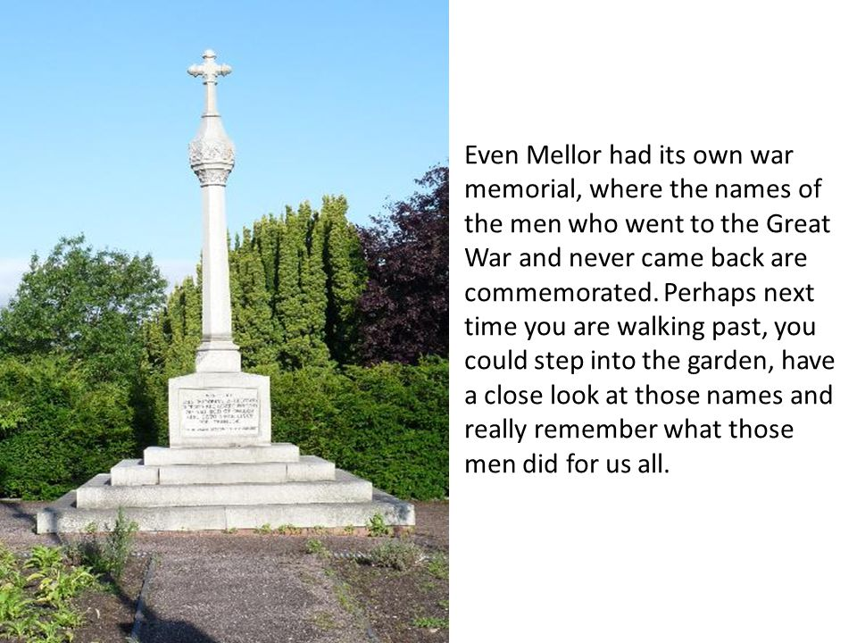 Even Mellor had its own war memorial, where the names of the men who went to the Great War and never came back are commemorated.