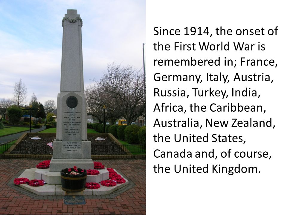 Since 1914, the onset of the First World War is remembered in; France, Germany, Italy, Austria, Russia, Turkey, India, Africa, the Caribbean, Australia, New Zealand, the United States, Canada and, of course, the United Kingdom.