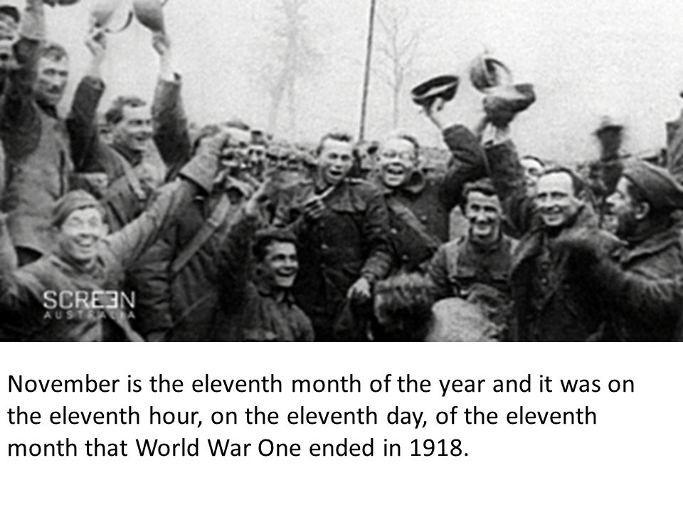 November is the eleventh month of the year and it was on the eleventh hour, on the eleventh day, of the eleventh month that World War One ended in 1918.