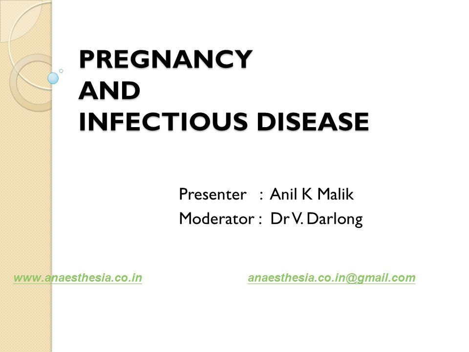 PREGNANCY AND INFECTIOUS DISEASE Presenter : Anil K Malik Moderator : Dr V.