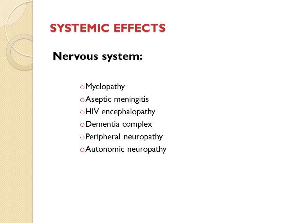 SYSTEMIC EFFECTS Nervous system: o Myelopathy o Aseptic meningitis o HIV encephalopathy o Dementia complex o Peripheral neuropathy o Autonomic neuropathy