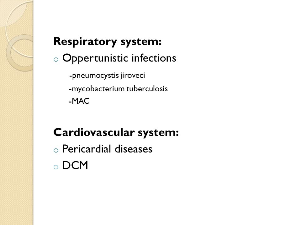 Respiratory system: o Oppertunistic infections -pneumocystis jiroveci -mycobacterium tuberculosis -MAC Cardiovascular system: o Pericardial diseases o DCM