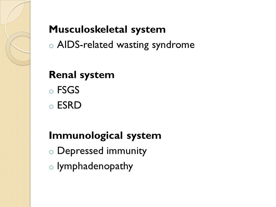 Musculoskeletal system o AIDS-related wasting syndrome Renal system o FSGS o ESRD Immunological system o Depressed immunity o lymphadenopathy