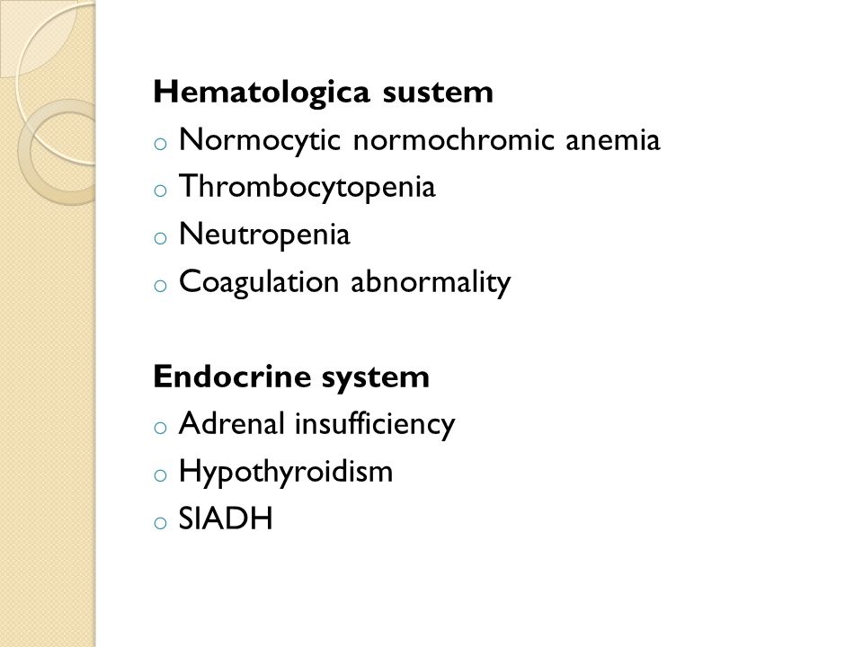 Hematologica sustem o Normocytic normochromic anemia o Thrombocytopenia o Neutropenia o Coagulation abnormality Endocrine system o Adrenal insufficiency o Hypothyroidism o SIADH