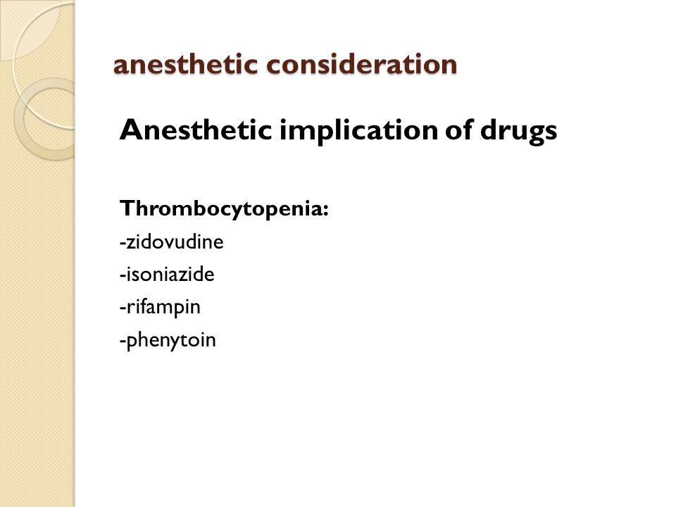anesthetic consideration Anesthetic implication of drugs Thrombocytopenia: -zidovudine -isoniazide -rifampin -phenytoin