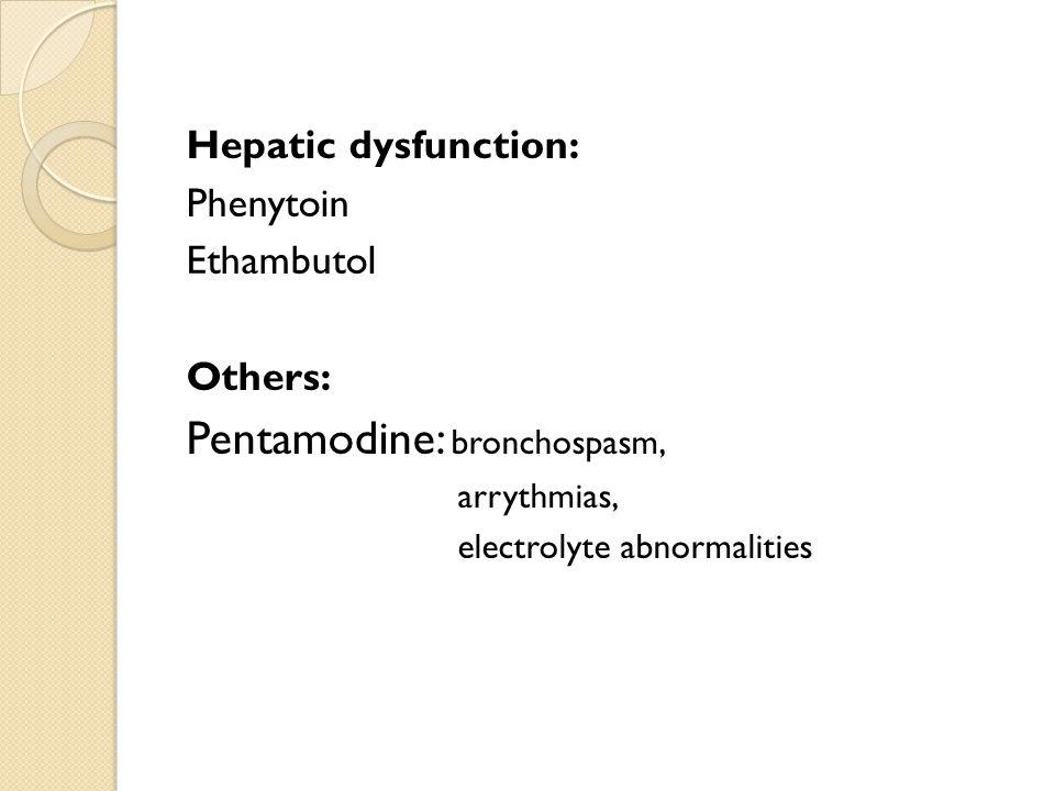 Hepatic dysfunction: Phenytoin Ethambutol Others: Pentamodine: bronchospasm, arrythmias, electrolyte abnormalities