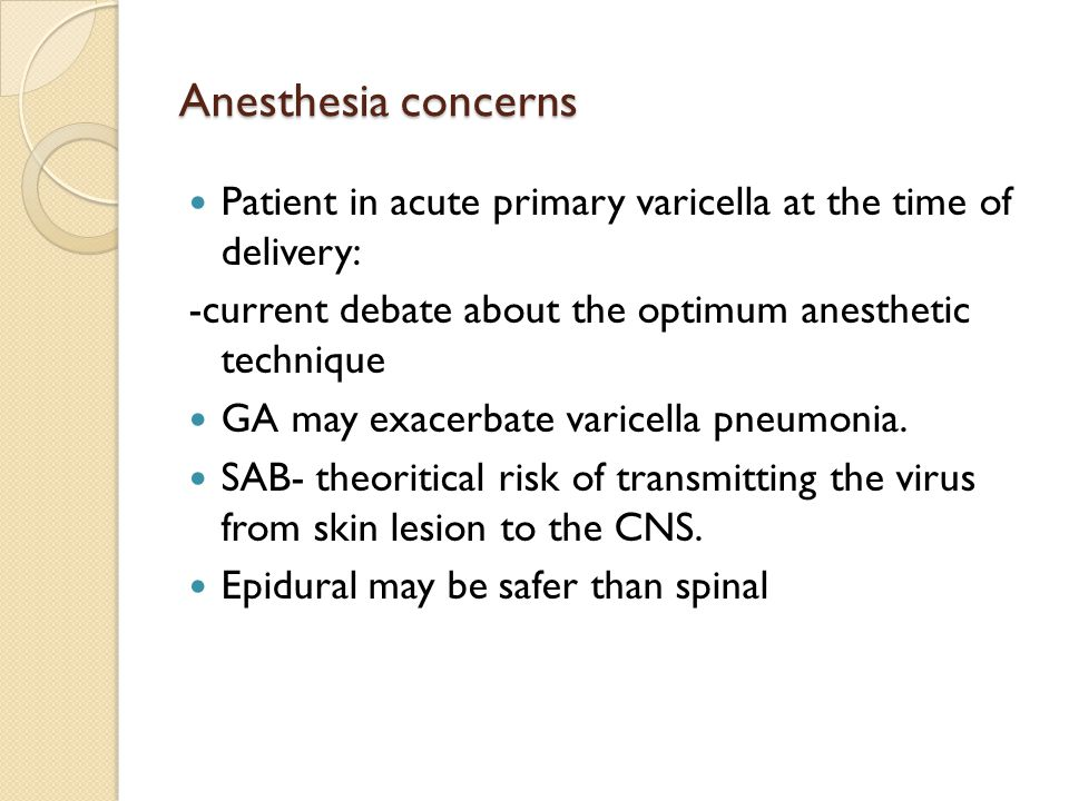 Anesthesia concerns Patient in acute primary varicella at the time of delivery: -current debate about the optimum anesthetic technique GA may exacerbate varicella pneumonia.