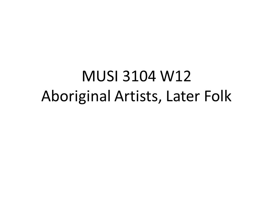MUSI 3104 W12 Aboriginal Artists, Later Folk