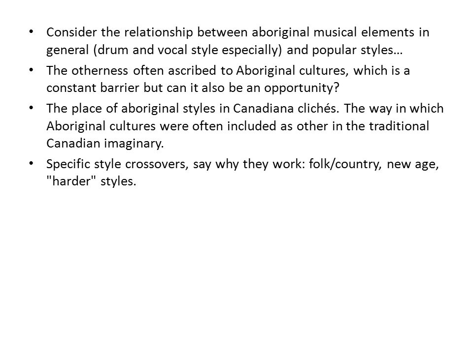 Consider the relationship between aboriginal musical elements in general (drum and vocal style especially) and popular styles… The otherness often ascribed to Aboriginal cultures, which is a constant barrier but can it also be an opportunity.