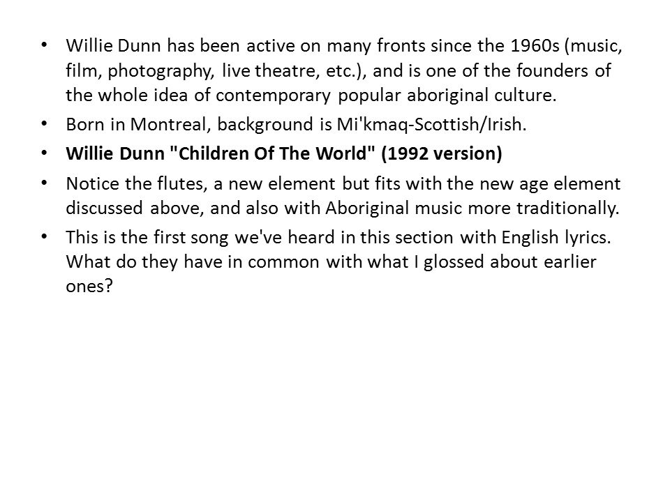 Willie Dunn has been active on many fronts since the 1960s (music, film, photography, live theatre, etc.), and is one of the founders of the whole idea of contemporary popular aboriginal culture.