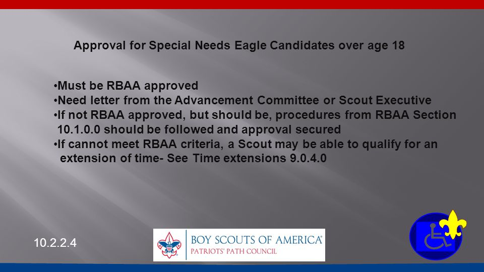 Approval for Special Needs Eagle Candidates over age 18 Must be RBAA approved Need letter from the Advancement Committee or Scout Executive If not RBA