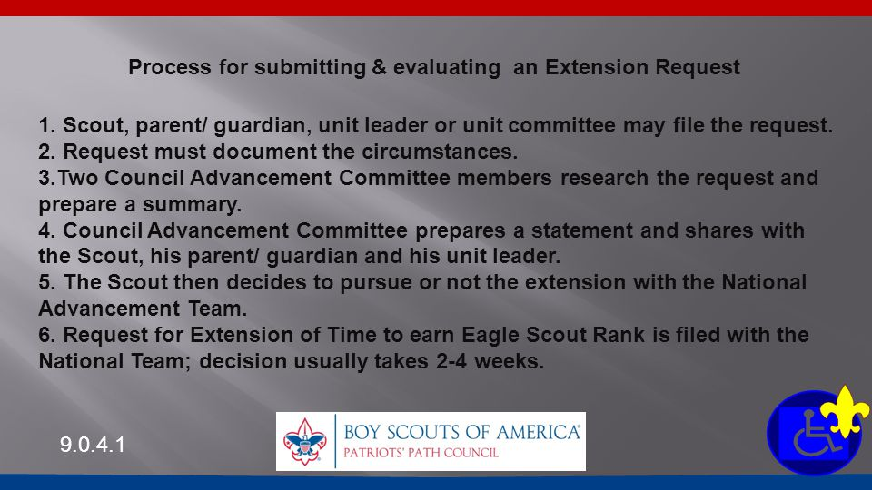 Process for submitting & evaluating an Extension Request 9.0.4.1 1. Scout, parent/ guardian, unit leader or unit committee may file the request. 2. Re