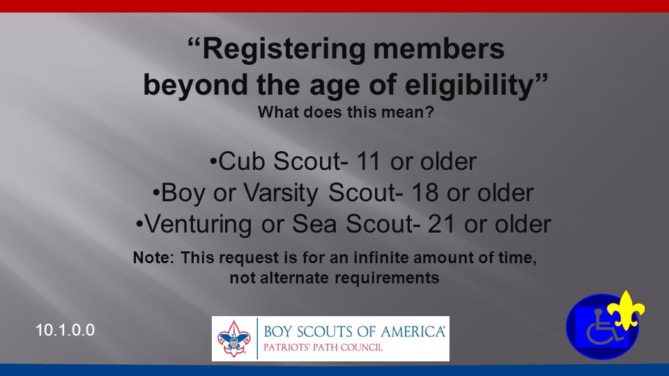 "10.1.0.0 ""Registering members beyond the age of eligibility"" What does this mean? Cub Scout- 11 or older Boy or Varsity Scout- 18 or older Venturing o"