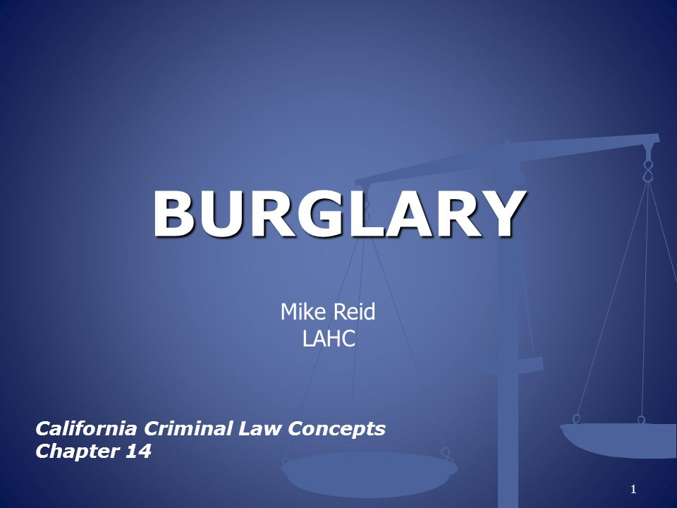 BURGLARY California Criminal Law Concepts Chapter 14 1 Mike Reid LAHC