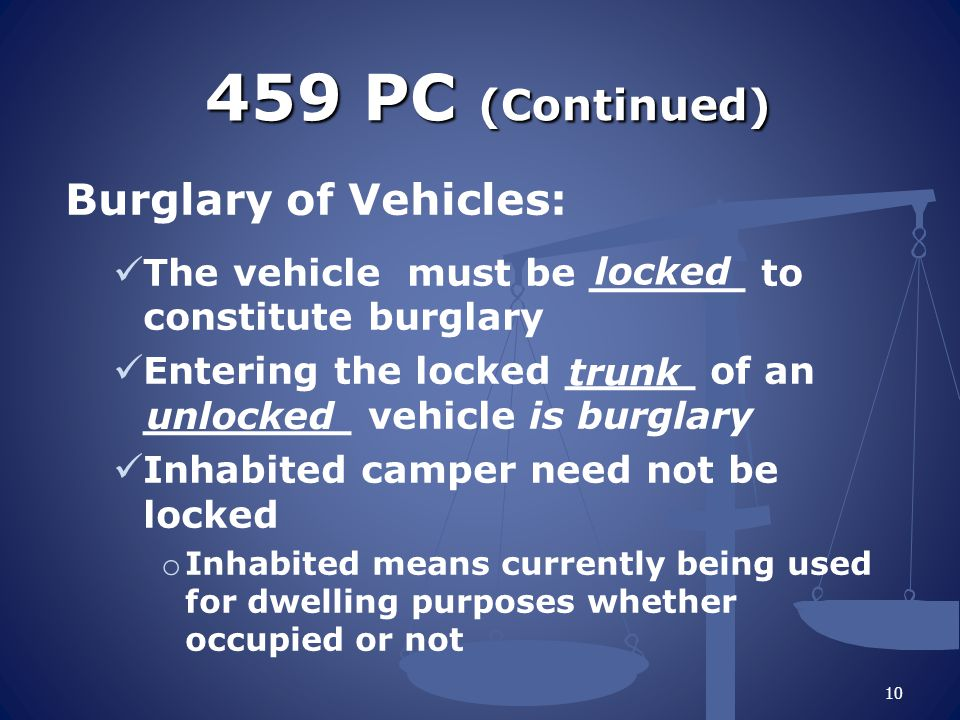 459 PC (Continued) Burglary of Vehicles: The vehicle must be ______ to constitute burglary Entering the locked _____ of an ________ vehicle is burglary Inhabited camper need not be locked o Inhabited means currently being used for dwelling purposes whether occupied or not 10 locked trunk unlocked