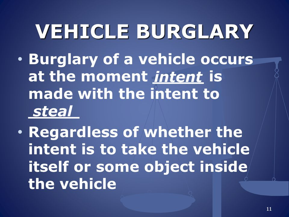 VEHICLE BURGLARY Burglary of a vehicle occurs at the moment _____ is made with the intent to _____ Regardless of whether the intent is to take the vehicle itself or some object inside the vehicle 11 intent steal