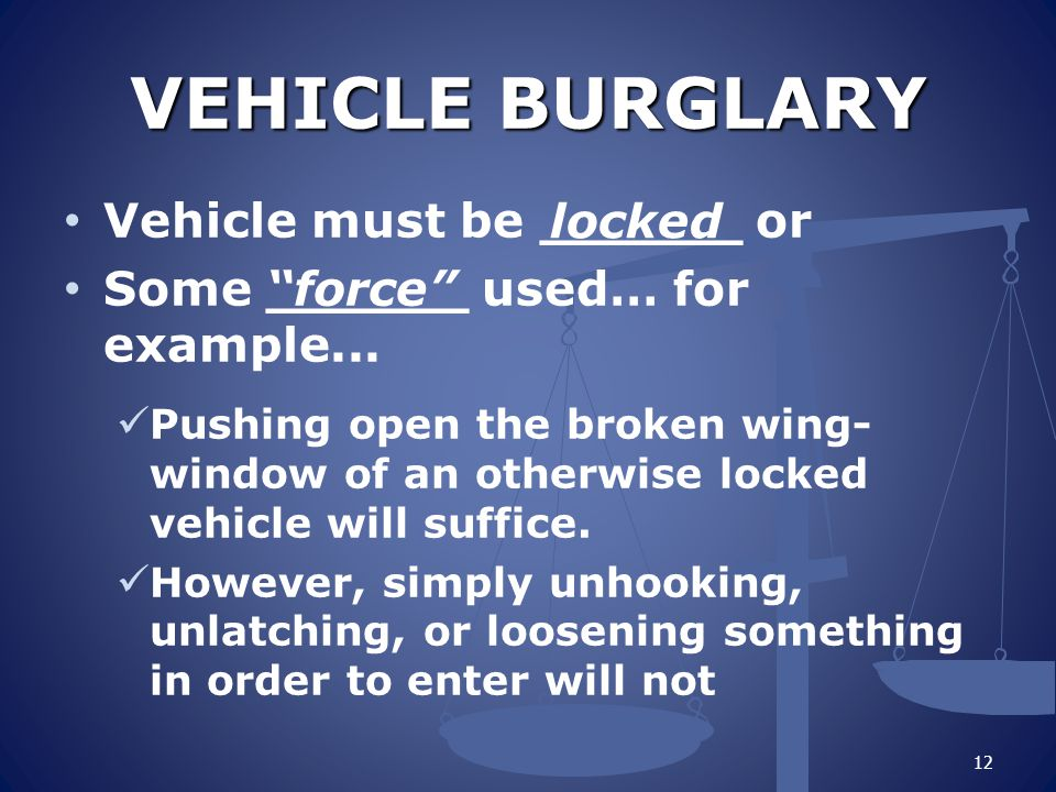 VEHICLE BURGLARY Vehicle must be ______ or Some ______ used… for example...