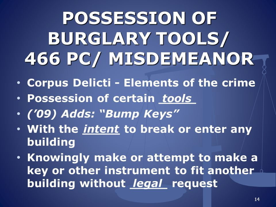 POSSESSION OF BURGLARY TOOLS/ 466 PC/ MISDEMEANOR Corpus Delicti - Elements of the crime Possession of certain _____ ('09) Adds: Bump Keys With the _____ to break or enter any building Knowingly make or attempt to make a key or other instrument to fit another building without _____ request 14 tools intent legal
