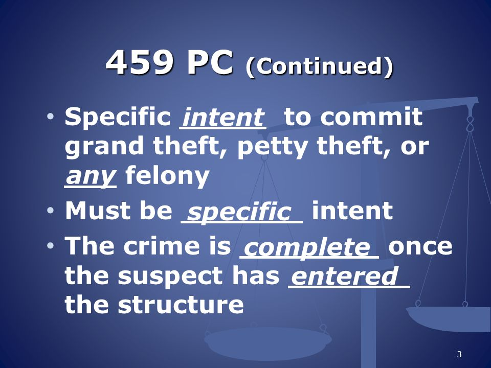 459 PC (Continued) Specific _____ to commit grand theft, petty theft, or ___ felony Must be _______ intent The crime is ________ once the suspect has _______ the structure 3 any specific complete entered intent