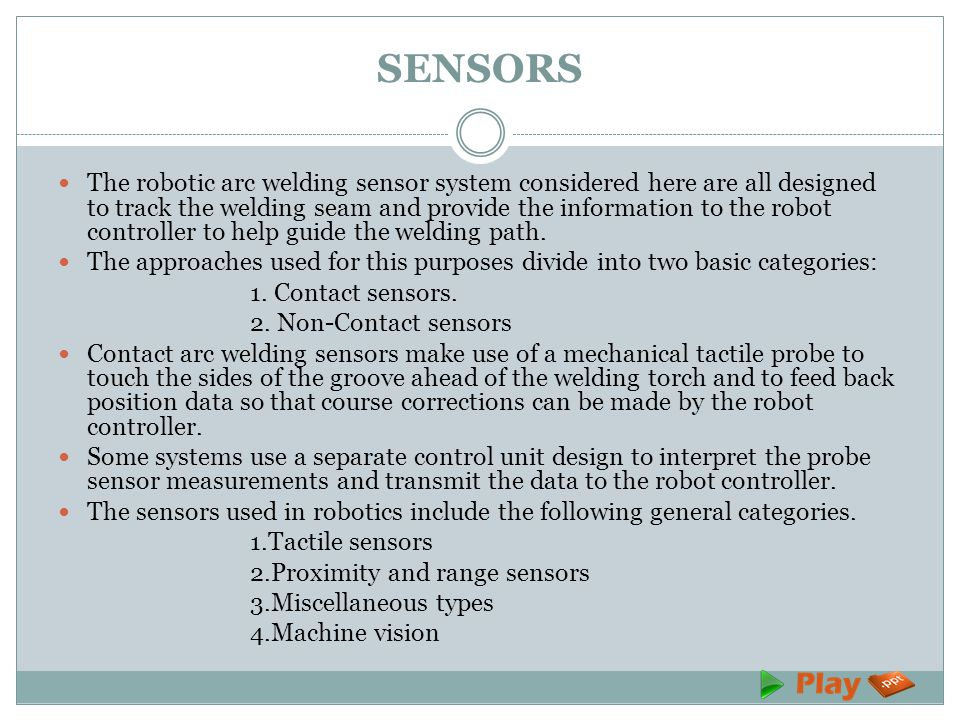 SENSORS The robotic arc welding sensor system considered here are all designed to track the welding seam and provide the information to the robot controller to help guide the welding path.