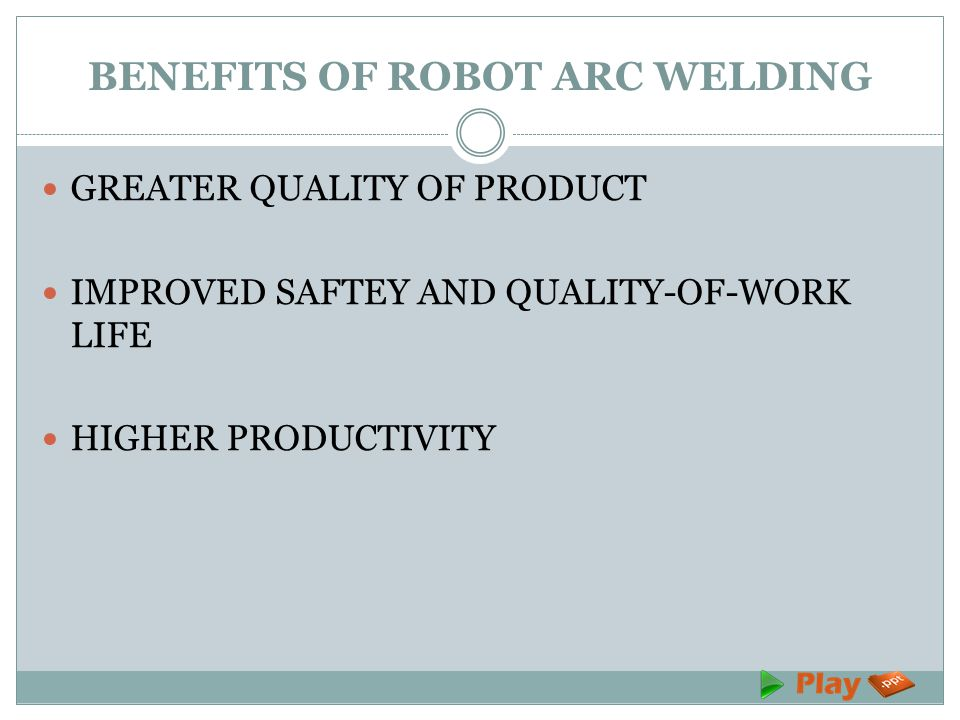 BENEFITS OF ROBOT ARC WELDING GREATER QUALITY OF PRODUCT IMPROVED SAFTEY AND QUALITY-OF-WORK LIFE HIGHER PRODUCTIVITY