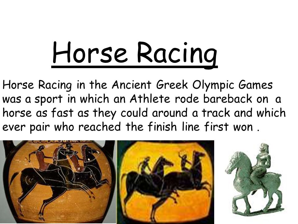 Horse Racing Horse Racing in the Ancient Greek Olympic Games was a sport in which an Athlete rode bareback on a horse as fast as they could around a t