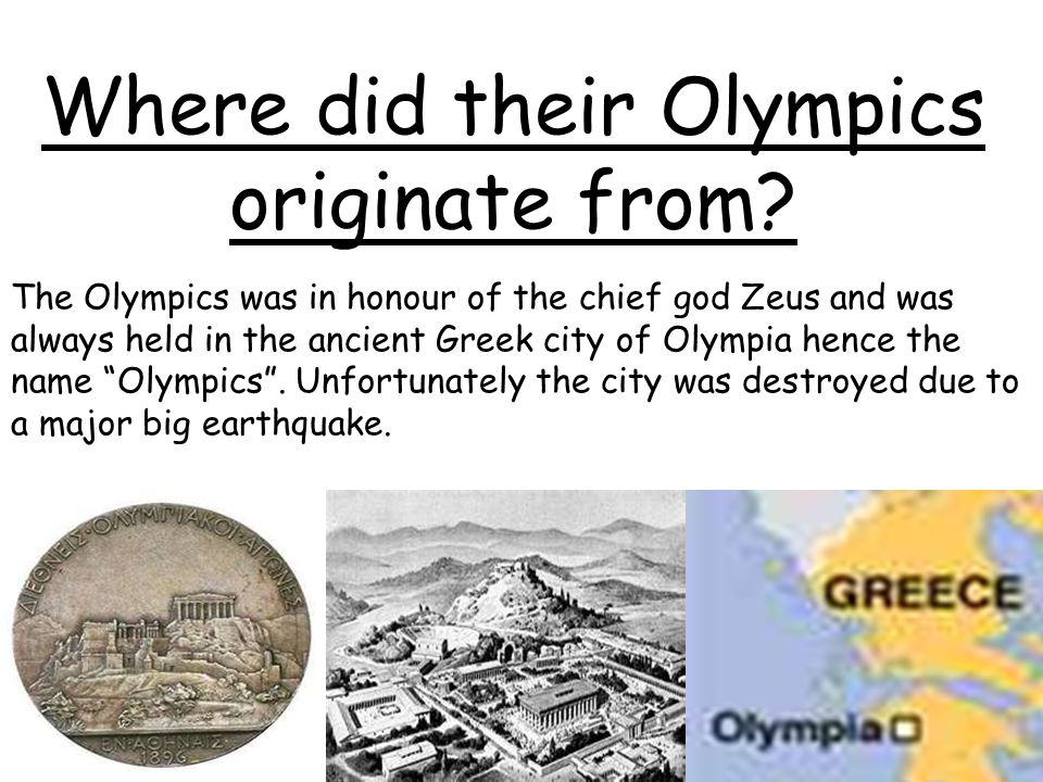 Where did their Olympics originate from? The Olympics was in honour of the chief god Zeus and was always held in the ancient Greek city of Olympia hen